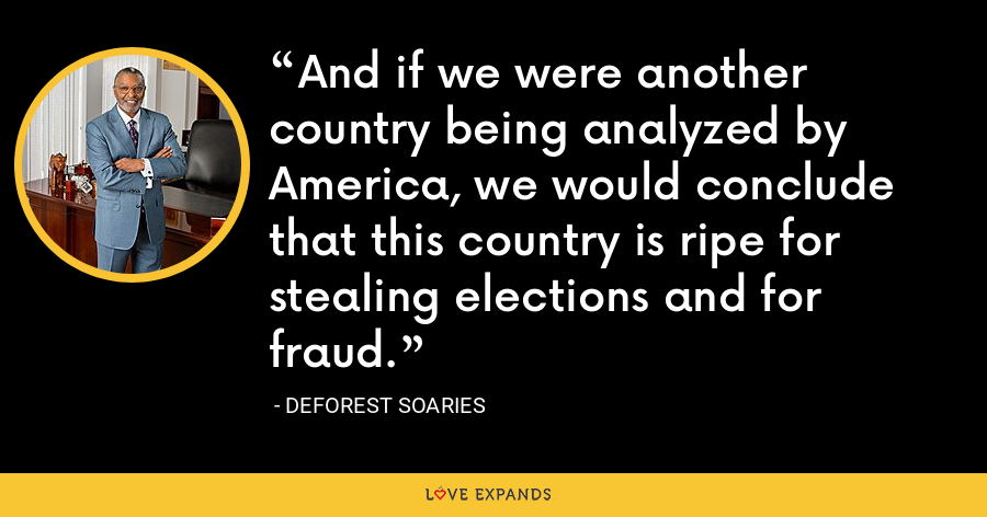 And if we were another country being analyzed by America, we would conclude that this country is ripe for stealing elections and for fraud. - DeForest Soaries