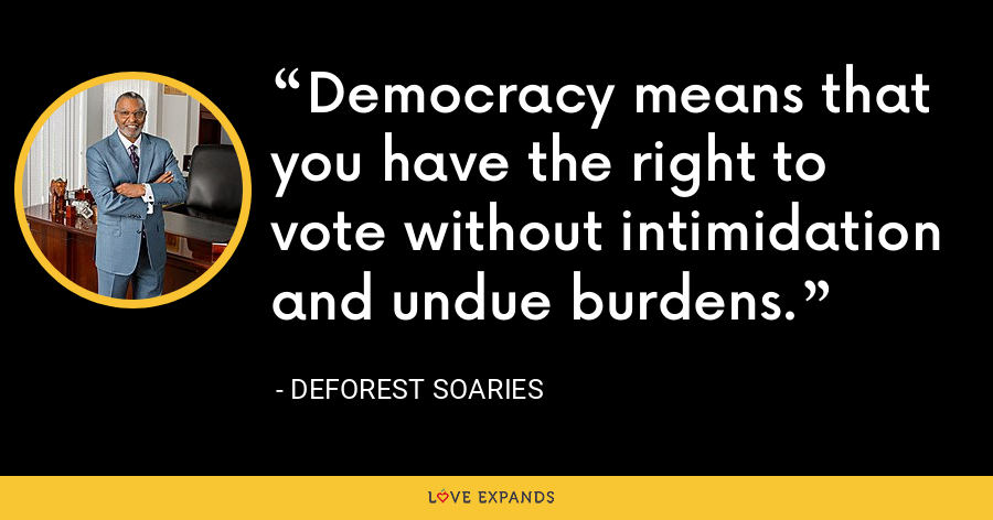 Democracy means that you have the right to vote without intimidation and undue burdens. - DeForest Soaries