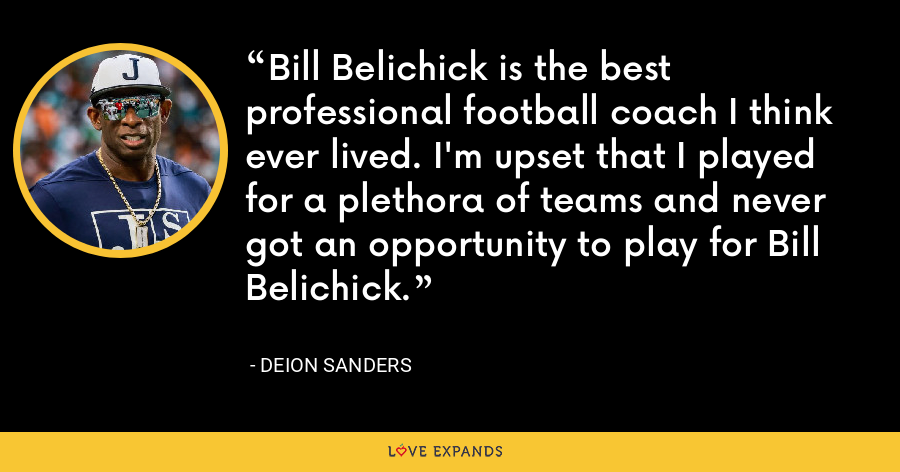 Bill Belichick is the best professional football coach I think ever lived. I'm upset that I played for a plethora of teams and never got an opportunity to play for Bill Belichick. - Deion Sanders