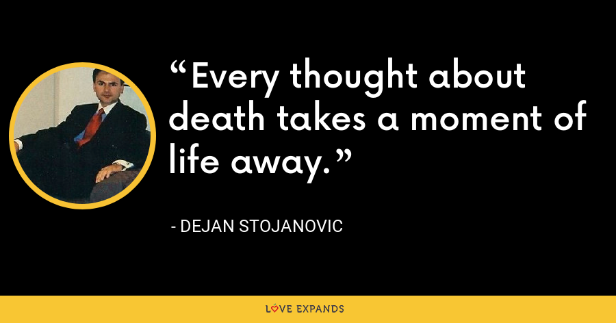 Every thought about death takes a moment of life away. - Dejan Stojanovic