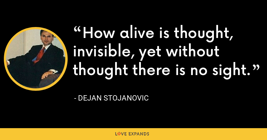 How alive is thought, invisible, yet without thought there is no sight. - Dejan Stojanovic