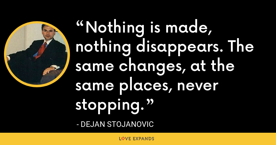 Nothing is made, nothing disappears. The same changes, at the same places, never stopping. - Dejan Stojanovic