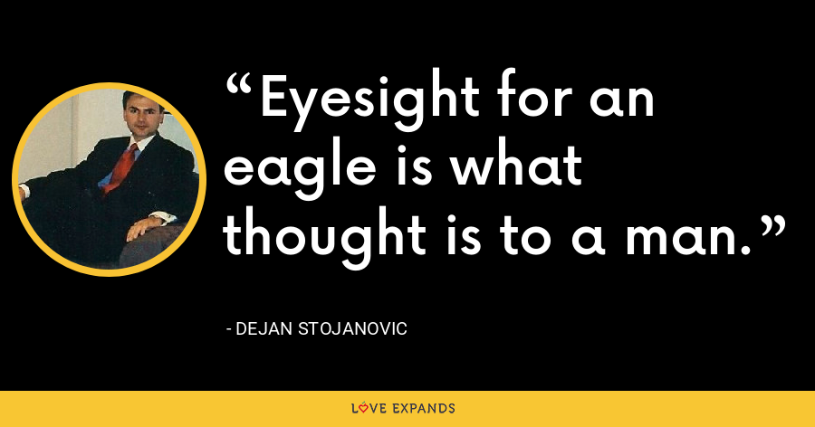 Eyesight for an eagle is what thought is to a man. - Dejan Stojanovic