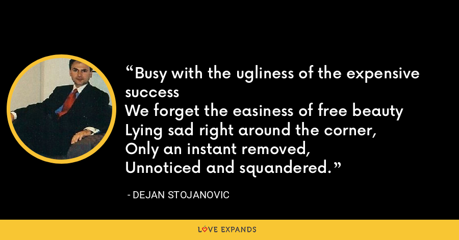 Busy with the ugliness of the expensive successWe forget the easiness of free beautyLying sad right around the corner, Only an instant removed, Unnoticed and squandered. - Dejan Stojanovic