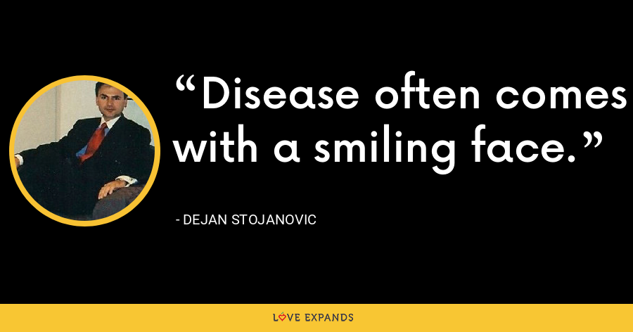 Disease often comes with a smiling face. - Dejan Stojanovic