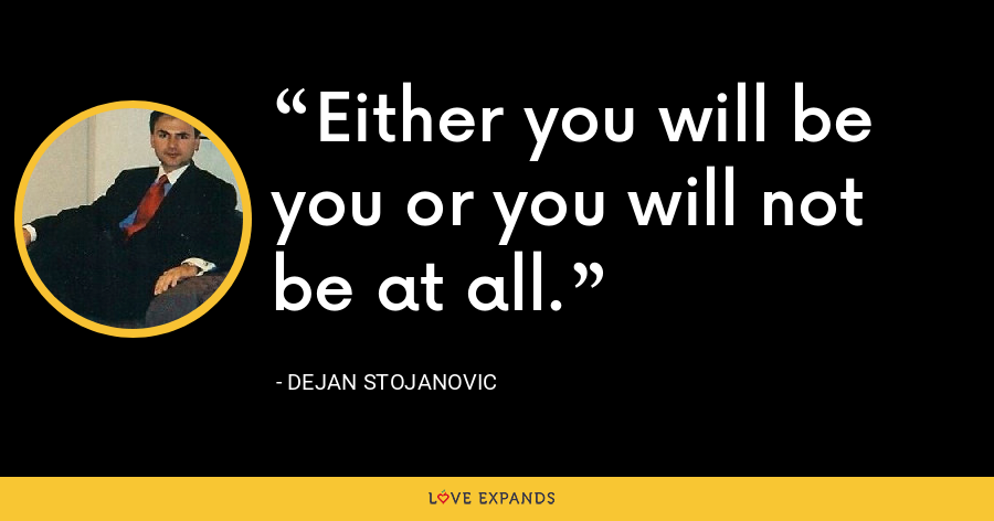 Either you will be you or you will not be at all. - Dejan Stojanovic