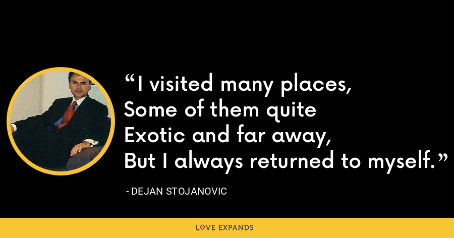 I visited many places, Some of them quite Exotic and far away, But I always returned to myself. - Dejan Stojanovic