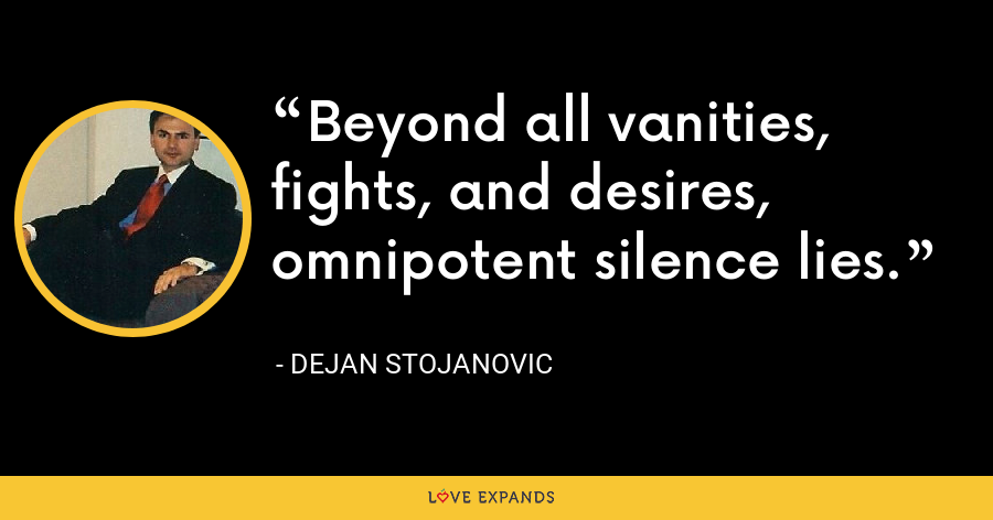 Beyond all vanities, fights, and desires, omnipotent silence lies. - Dejan Stojanovic