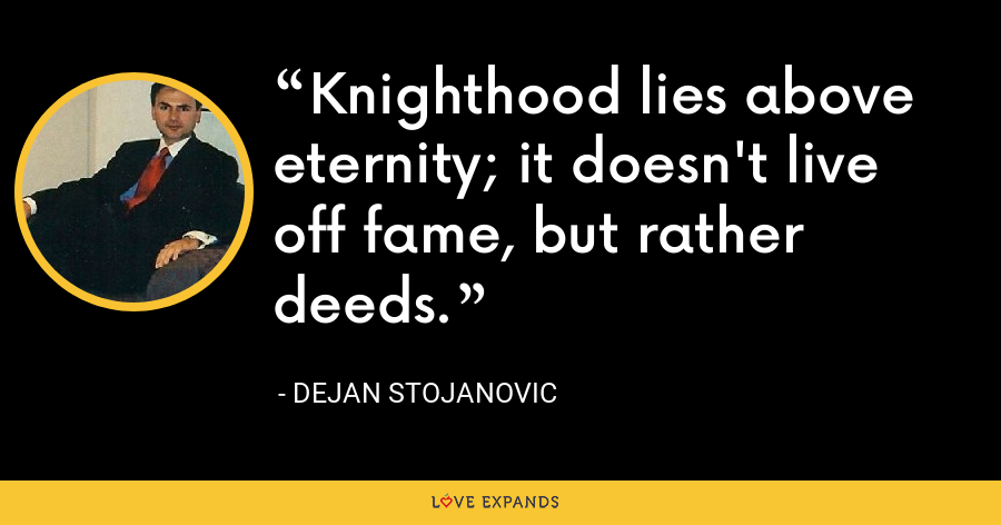 Knighthood lies above eternity; it doesn't live off fame, but rather deeds. - Dejan Stojanovic