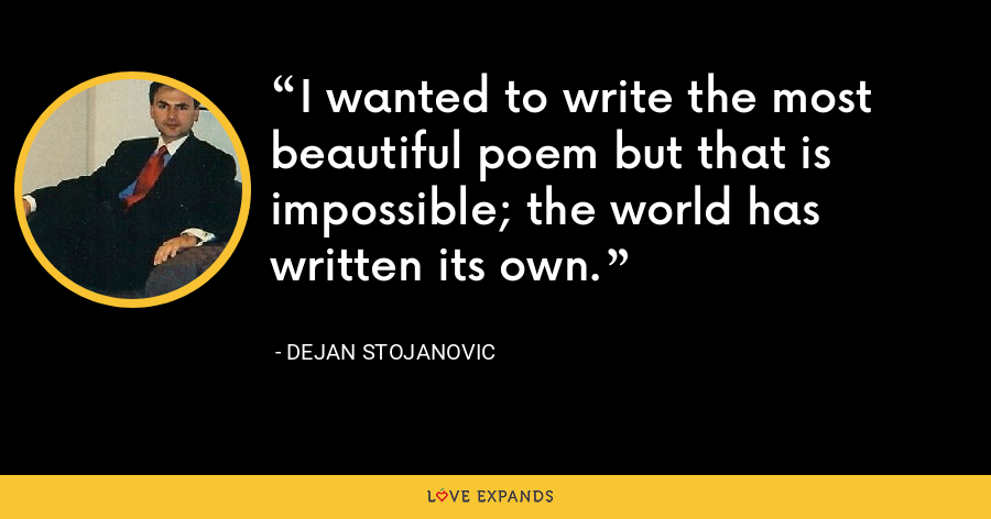 I wanted to write the most beautiful poem but that is impossible; the world has written its own. - Dejan Stojanovic