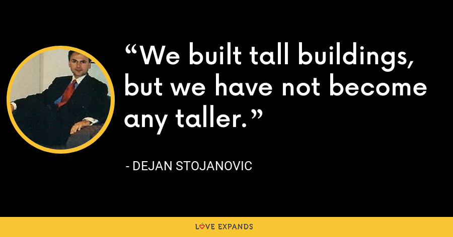 We built tall buildings, but we have not become any taller. - Dejan Stojanovic