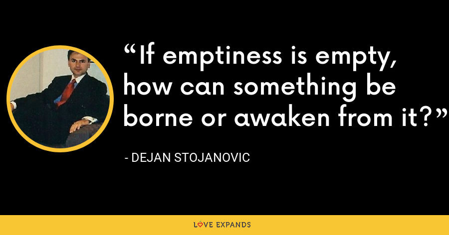 If emptiness is empty, how can something be borne or awaken from it? - Dejan Stojanovic