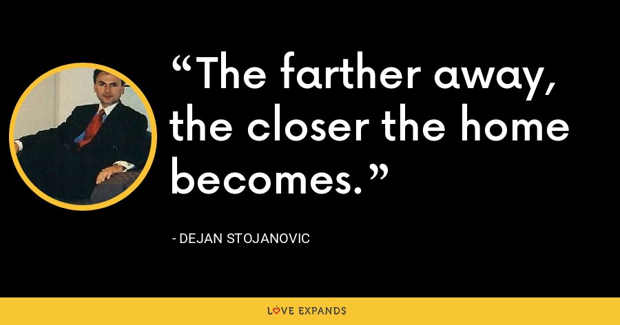 The farther away, the closer the home becomes. - Dejan Stojanovic