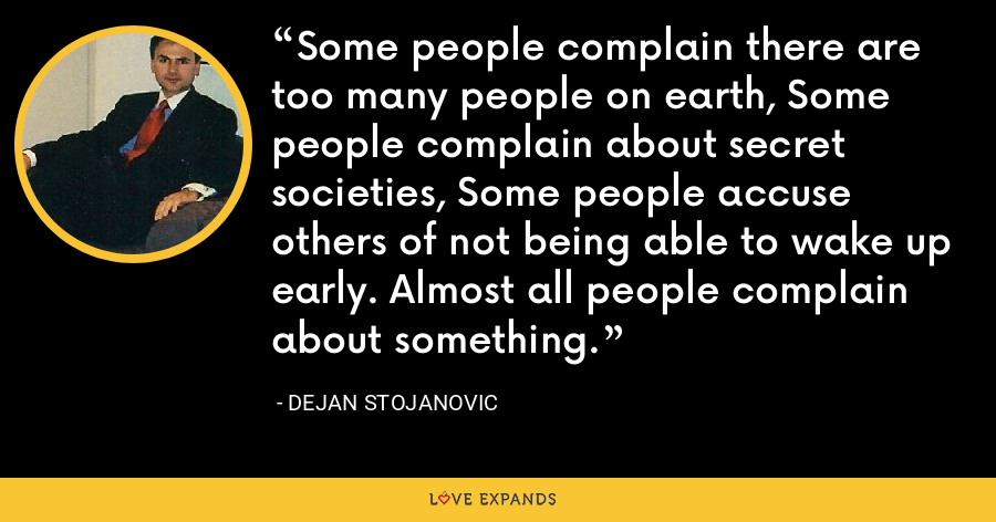 Some people complain there are too many people on earth, Some people complain about secret societies, Some people accuse others of not being able to wake up early. Almost all people complain about something. - Dejan Stojanovic