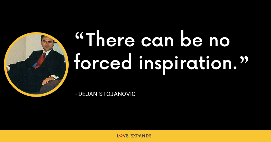 There can be no forced inspiration. - Dejan Stojanovic