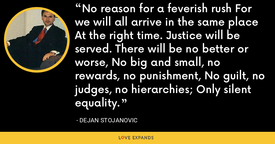 No reason for a feverish rush For we will all arrive in the same place At the right time. Justice will be served. There will be no better or worse, No big and small, no rewards, no punishment, No guilt, no judges, no hierarchies; Only silent equality. - Dejan Stojanovic