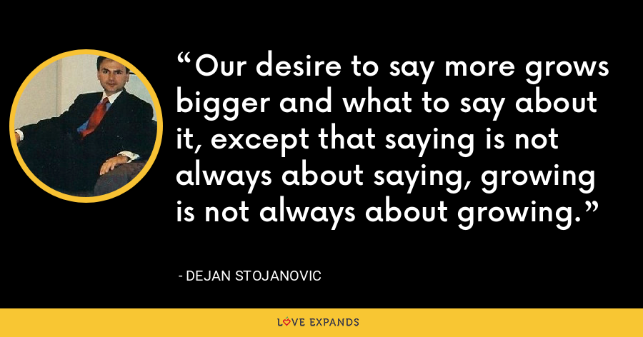 Our desire to say more grows bigger and what to say about it, except that saying is not always about saying, growing is not always about growing. - Dejan Stojanovic