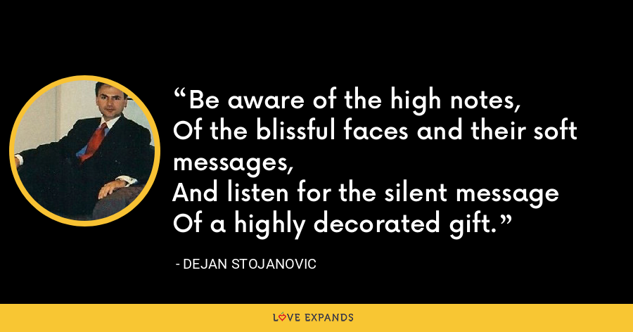 Be aware of the high notes, Of the blissful faces and their soft messages, And listen for the silent messageOf a highly decorated gift. - Dejan Stojanovic