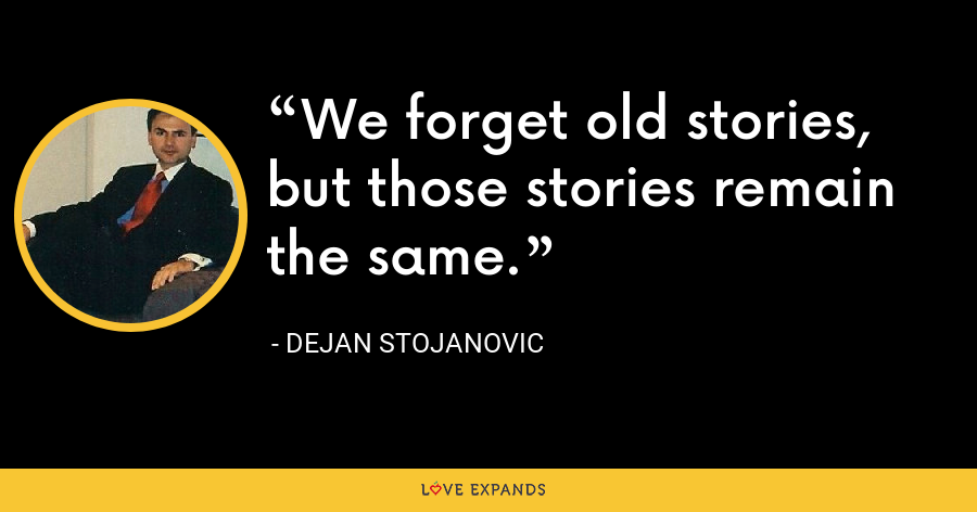 We forget old stories, but those stories remain the same. - Dejan Stojanovic