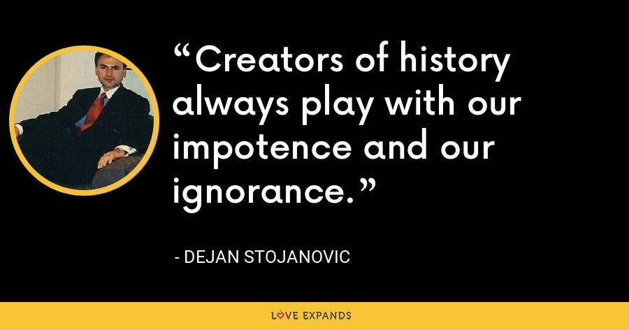 Creators of history always play with our impotence and our ignorance. - Dejan Stojanovic
