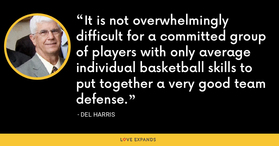 It is not overwhelmingly difficult for a committed group of players with only average individual basketball skills to put together a very good team defense. - Del Harris