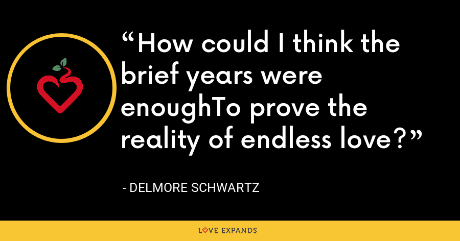 How could I think the brief years were enoughTo prove the reality of endless love? - Delmore Schwartz