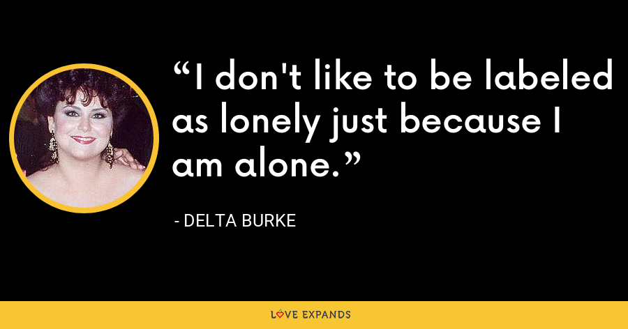 I don't like to be labeled as lonely just because I am alone. - Delta Burke