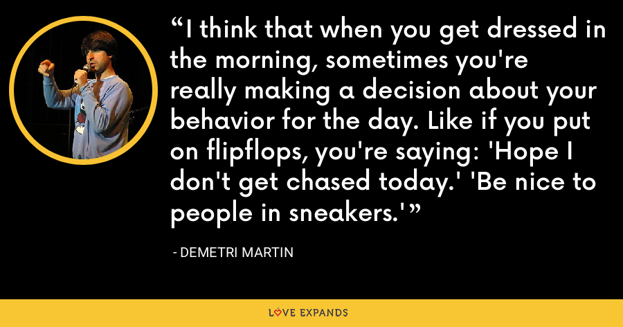 I think that when you get dressed in the morning, sometimes you're really making a decision about your behavior for the day. Like if you put on flipflops, you're saying: 'Hope I don't get chased today.' 'Be nice to people in sneakers.' - Demetri Martin