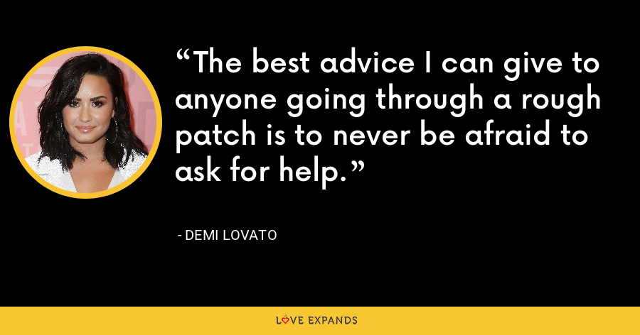 The best advice I can give to anyone going through a rough patch is to never be afraid to ask for help. - Demi Lovato