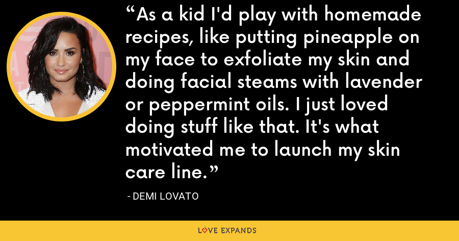 As a kid I'd play with homemade recipes, like putting pineapple on my face to exfoliate my skin and doing facial steams with lavender or peppermint oils. I just loved doing stuff like that. It's what motivated me to launch my skin care line. - Demi Lovato