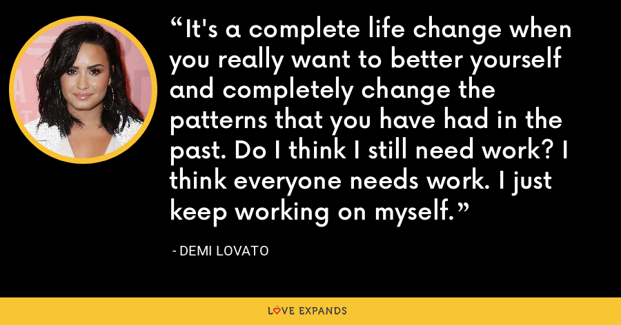It's a complete life change when you really want to better yourself and completely change the patterns that you have had in the past. Do I think I still need work? I think everyone needs work. I just keep working on myself. - Demi Lovato