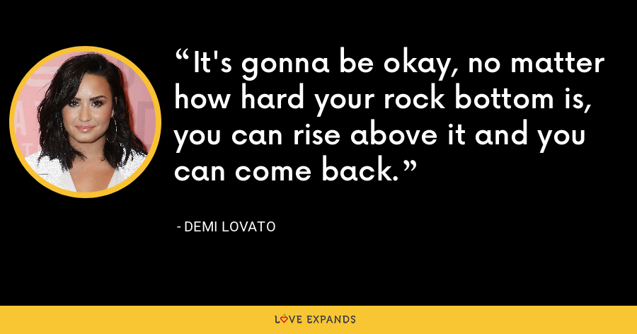 It's gonna be okay, no matter how hard your rock bottom is, you can rise above it and you can come back. - Demi Lovato