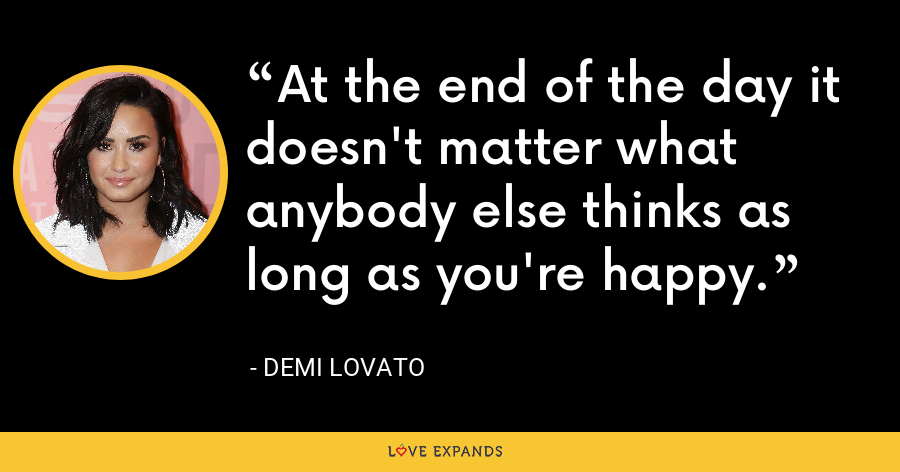 At the end of the day it doesn't matter what anybody else thinks as long as you're happy. - Demi Lovato
