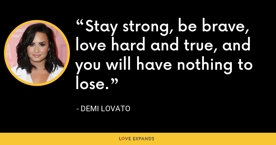 Stay strong, be brave, love hard and true, and you will have nothing to lose. - Demi Lovato