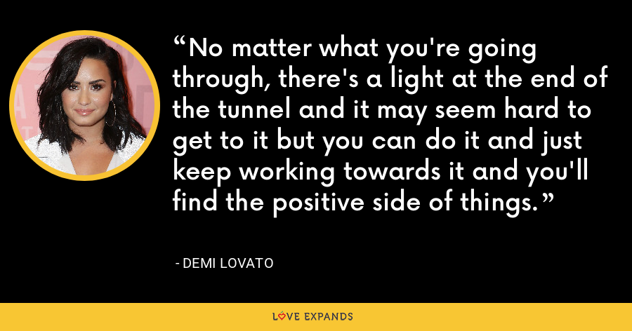 No matter what you're going through, there's a light at the end of the tunnel and it may seem hard to get to it but you can do it and just keep working towards it and you'll find the positive side of things. - Demi Lovato