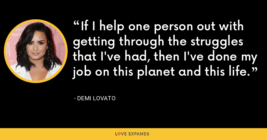 If I help one person out with getting through the struggles that I've had, then I've done my job on this planet and this life. - Demi Lovato
