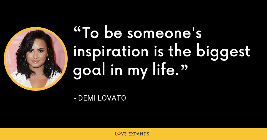 To be someone's inspiration is the biggest goal in my life. - Demi Lovato