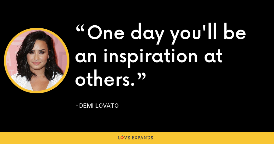 One day you'll be an inspiration at others. - Demi Lovato