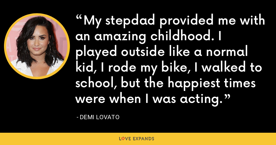 My stepdad provided me with an amazing childhood. I played outside like a normal kid, I rode my bike, I walked to school, but the happiest times were when I was acting. - Demi Lovato