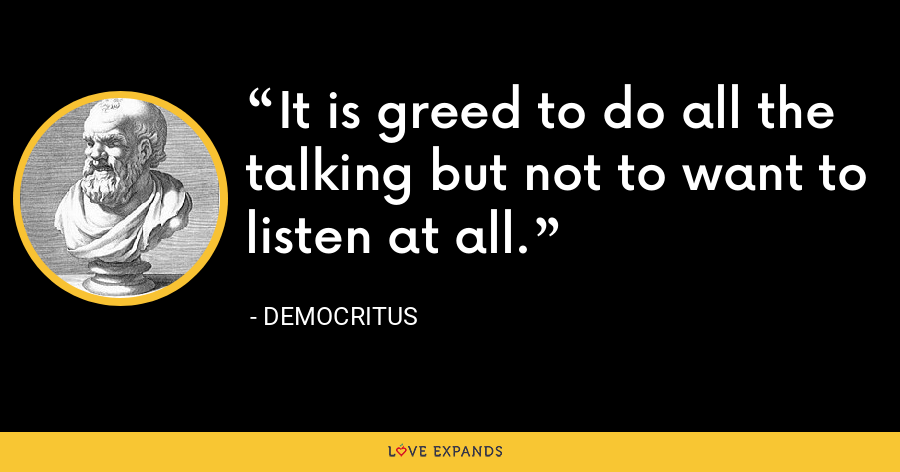 It is greed to do all the talking but not to want to listen at all. - Democritus