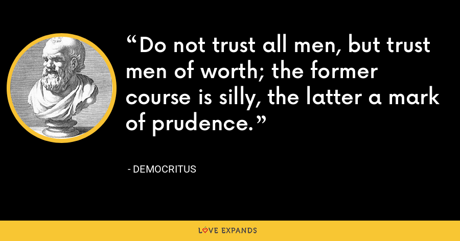 Do not trust all men, but trust men of worth; the former course is silly, the latter a mark of prudence. - Democritus