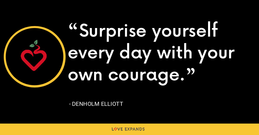 Surprise yourself every day with your own courage. - Denholm Elliott