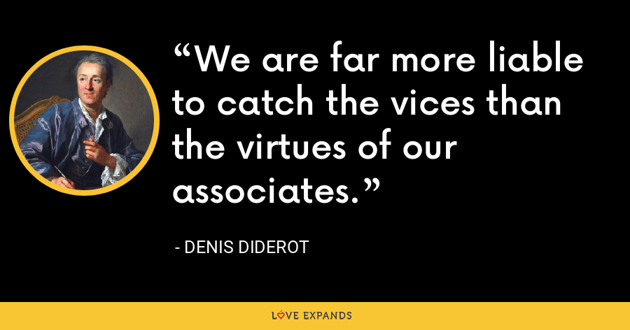 We are far more liable to catch the vices than the virtues of our associates. - Denis Diderot