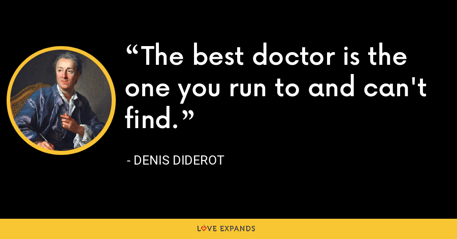 The best doctor is the one you run to and can't find. - Denis Diderot
