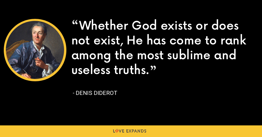Whether God exists or does not exist, He has come to rank among the most sublime and useless truths. - Denis Diderot