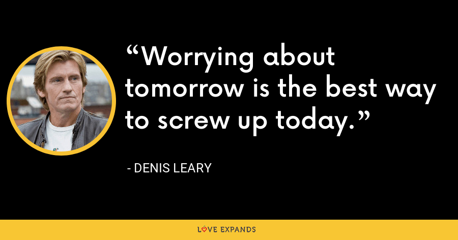 Worrying about tomorrow is the best way to screw up today. - Denis Leary