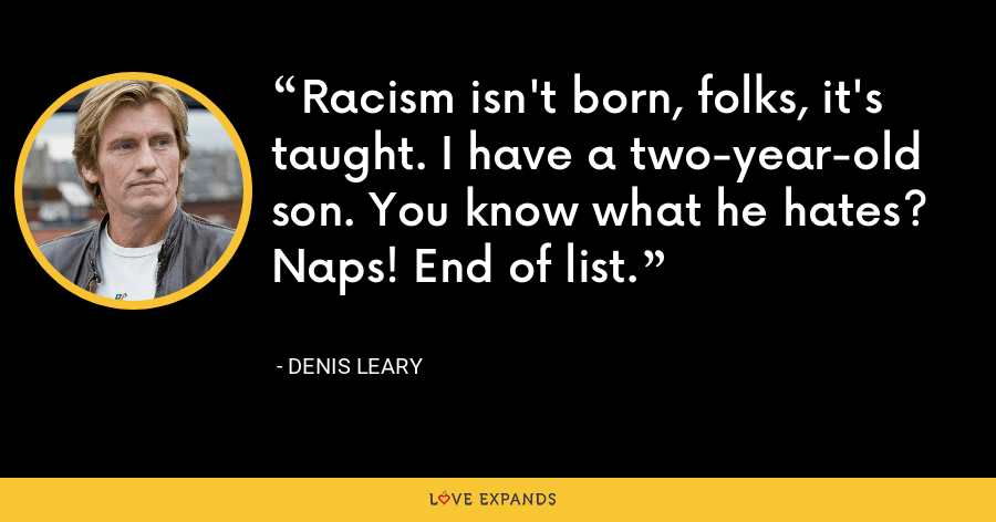 Racism isn't born, folks, it's taught. I have a two-year-old son. You know what he hates? Naps! End of list. - Denis Leary