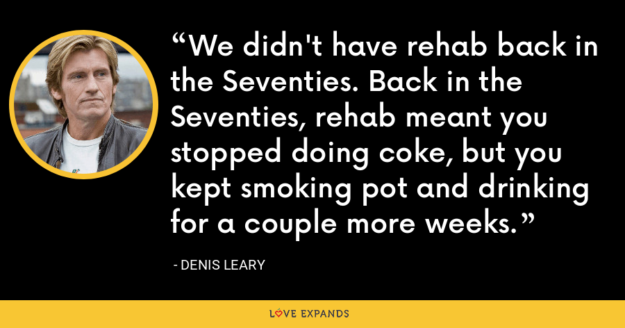 We didn't have rehab back in the Seventies. Back in the Seventies, rehab meant you stopped doing coke, but you kept smoking pot and drinking for a couple more weeks. - Denis Leary