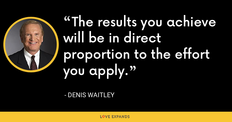 The results you achieve will be in direct proportion to the effort you apply. - Denis Waitley