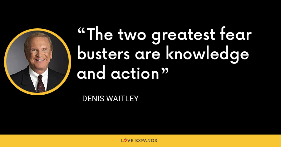 The two greatest fear busters are knowledge and action - Denis Waitley